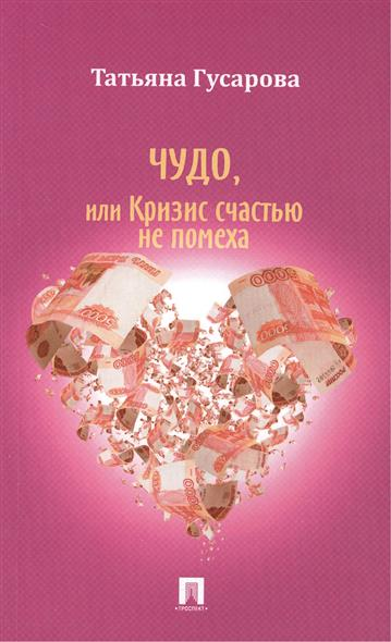 Гусарова Т. Чудо, или Кризис счастью не помеха: Роман