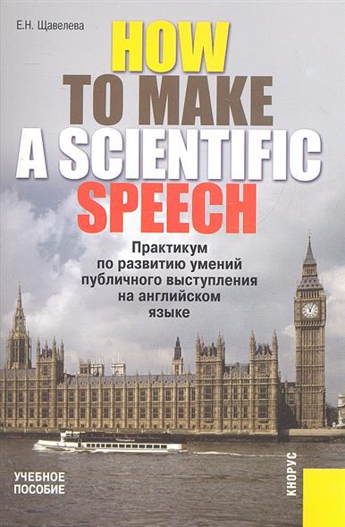 How to make a scientific speech. Практикум по развитию умений публичного выступления на английском языке для студентов, диссертантов, научных работников технических специальностей