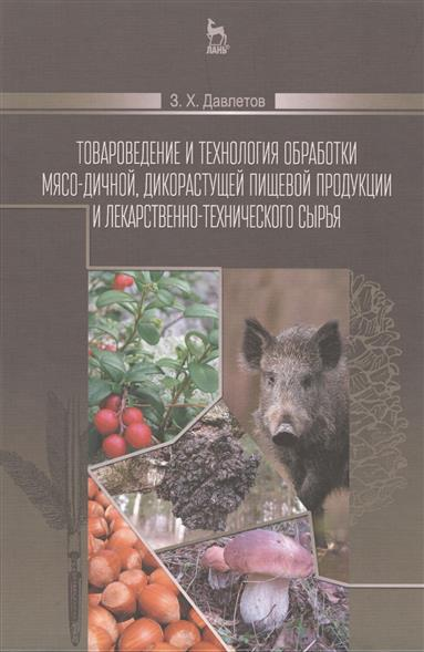 Давлетов З.: Товароведение и технология обработки мясо-дичной, дикорастущей пищевой продукции и лекарственно-технического сырья. Учебное пособие