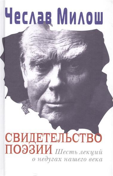Милош Ч. Свидетельство поэзии. Шесть лекций о недугах нашего века