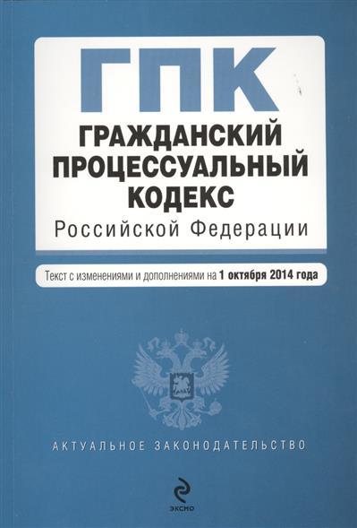 Гражданский процессуальный кодекс Российской Федерации. Текст с изменениями и дополнениями на 1 октября 2014 года