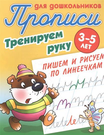 Прописи для дошкольников. Тренируем руку. 3-5 лет. Пишем и рисуем по линеечкам