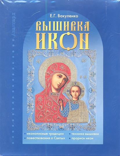 Вакуленко Е. Вышивка Икон: Иконописные традиции. Повествования о Святых. Техника вышивки. Прориси икон