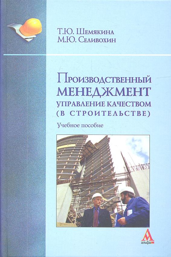Шемякина Т., Селивохин М. Производственный менеджмент: управление качеством (в строительстве)