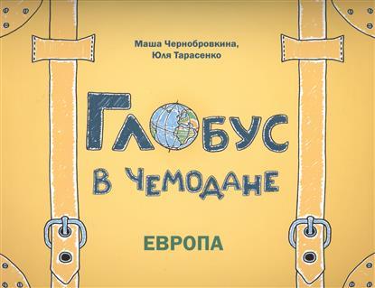 Чернобровкина М., Тарасенко Ю. Глобус в чемодане: Европа fenix глобус в чемодане европа