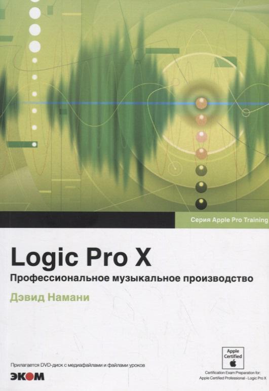 Намани Д. Logic Pro X. Профессиональное музыкальное производство (+DVD) graham english logic pro x for dummies