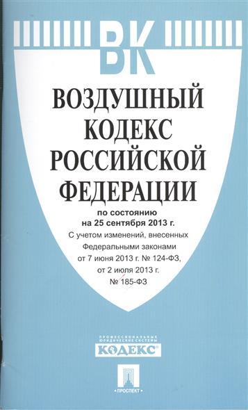 Воздушный кодекс Российской Федерации по состоянию на 25 сентября 2013 г. с учетом изменений, внесенных Федеральными законами от 7 июня №124-ФЗ, от 2 июля 2013 г. №185-ФЗ