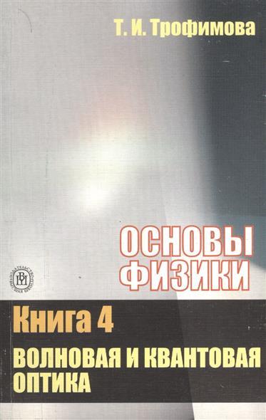 Основы физики. В пяти книгах. Книга 4 Волновая и квантовая оптика