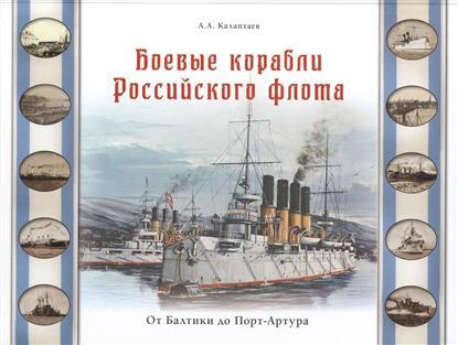 Калантаев А. Боевые корабли Российского флота. От Балтики до Порт-Артура
