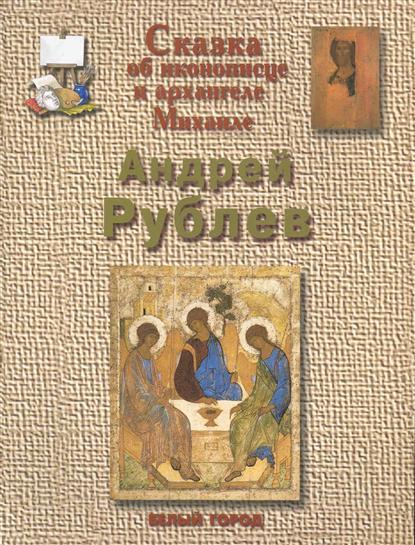 Андрей Рублев Сказка об иконописце и архангеле Михаиле