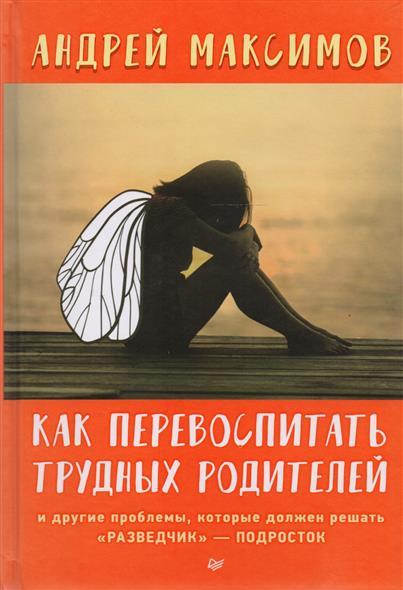 Максимов А. Как перевоспитать трудных родителей и другие проблемы, которые должен решать разведчик - подросток
