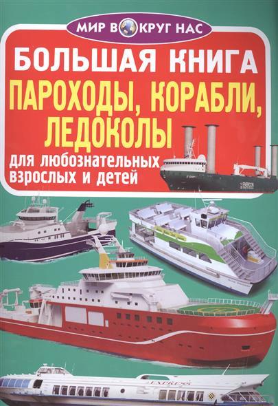 Большая книга. Пароходы, корабли, ледоколы. Для любознательных взрослых и детей