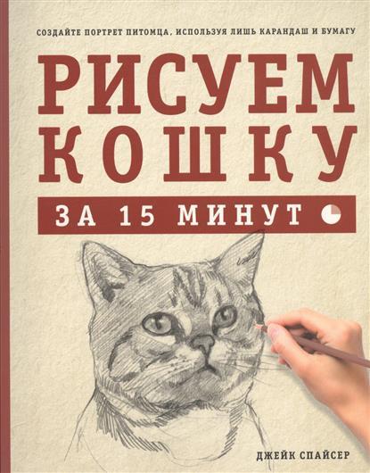 Спайсер Д. Рисуем кошку за 15 минут. Создайте портрет питомца, используя лишь карандаш и бумагу книги эксмо дрессируем кошку за 10 минут
