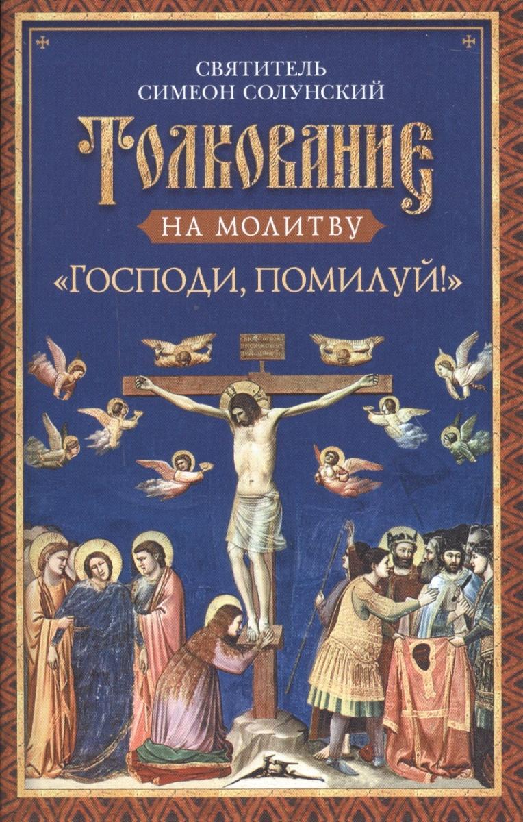 Святитель Симеон Солунский Толкование на молитву Господи, помилуй! симеон солунский о молитве из добротолюбия
