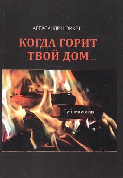 Шойхет А. Когда горит твой дом…Публицистика твой дом