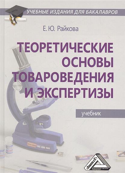 Райкова Е.: Теоретические основы товароведения и экспертизы. Учебник