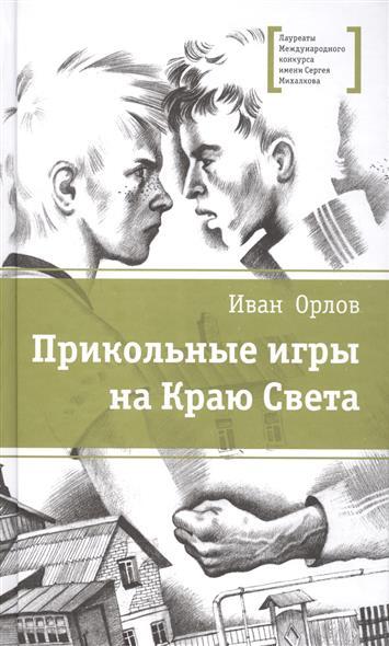 Орлов И. Прикольные игры на Краю Света. Три повести об отрочестве