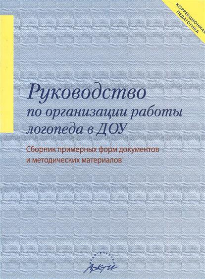 Руководство по организации работы логопеда в ДОУ. Сборник примерных форм документов и методических материалов