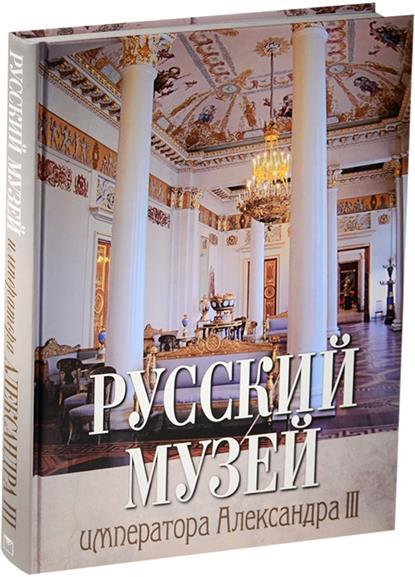 Ромушкевич А. (ред.) Русский музей императора Александра III русский музей императора александра iii