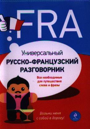 Универсальный русско-французский разговорник. Все необходимые для путешествия слова и фразы