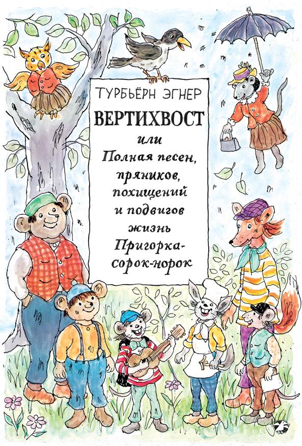 Эгнер Т. Вертихвост или Полная песен, пряников, похищений и подвигов жизнь Пригорка-сорок-норок