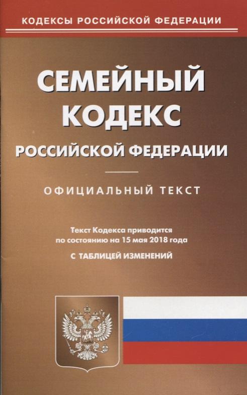 Семейный кодекс Российской Федерации. Официальный текст. Текст кодекса приводится по состоянию на 15 мая 2018 года с таблицей изменений