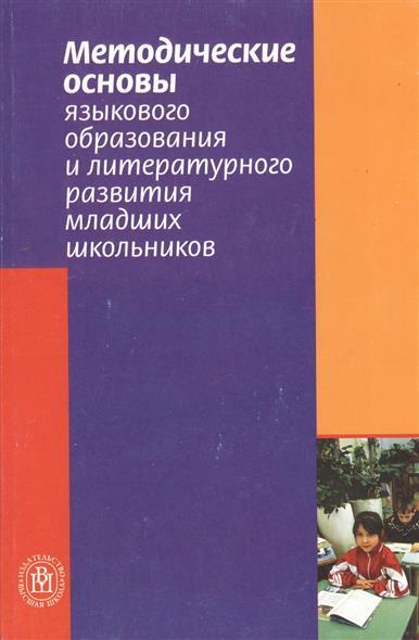 Методические основы языкового образования и литературного развития младших школьников. Пособие для студентов факультетов начального обучения и учителей начальных классов
