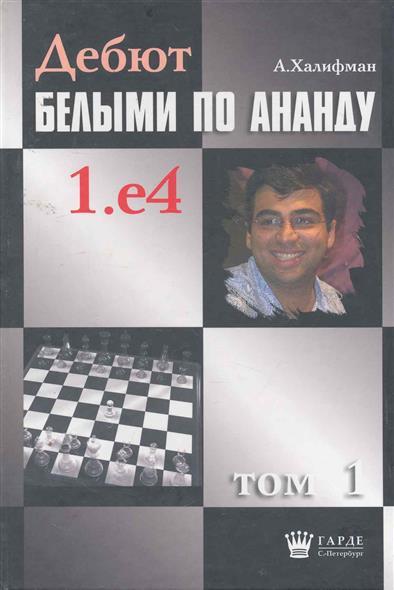Халифман А. Дебют белыми по Ананду 1.е4 т.1 халифман а в дебют белыми по ананду 1 e4 том 10