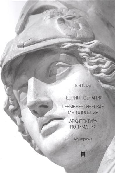 Теория познания. Герменевтическая методология. Архитектура понимания. Монография