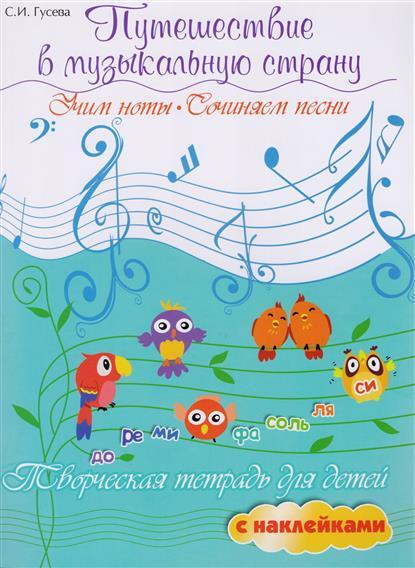 Путешествие в музыкальную страну. Учим ноты, сочиняем песни. Творческая тетрадь для детей с наклейками