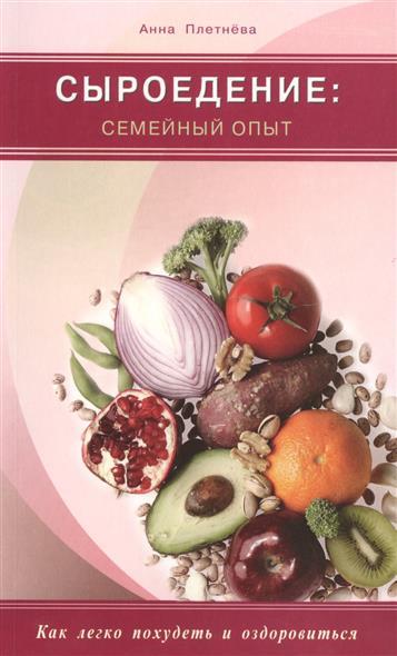 Плетнева А. Сыроедение: семейный опыт. Как легко похудеть и оздоровиться ISBN: 9785423602116 как правильно похудеть
