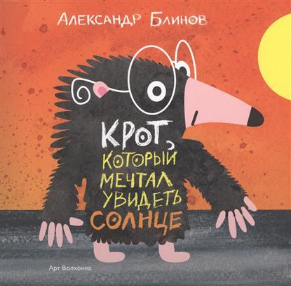 Блинов А. Крот который мечтал увидеть солнце крот истории