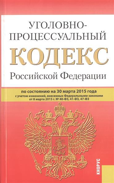 Уголовно-процессуальный кодекс Российской Федерации. По состоянию на 30 марта 2015 года