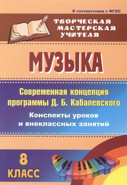 Музыка. 8 класс. Современная концепция программы Д.Б. Кабалевского. Конспекты уроков и внеклассных занятий