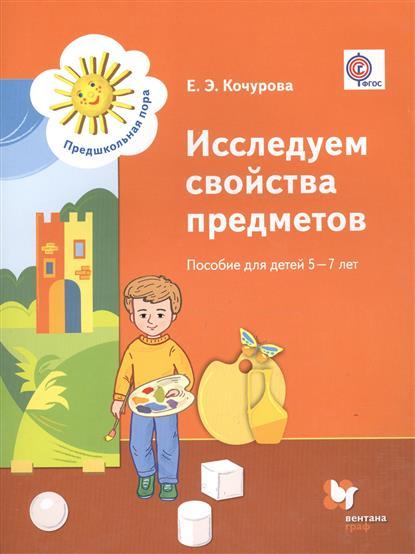 Кочурова Е. Исследуем свойства предметов. Пособие для детей 5-7 лет (ФГОС)
