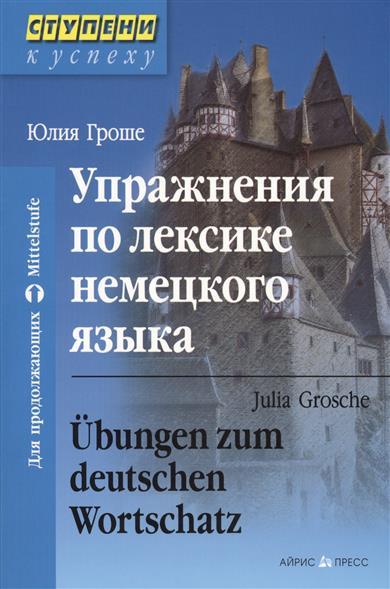 Упражнения по лексике немецкого языка. Ubungen zum deutschen Wortschatz