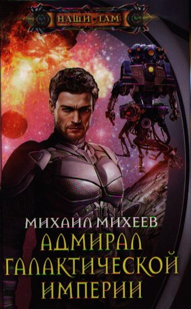 Михеев М. Адмирал галактической империи. Роман роман злотников генерал адмирал война
