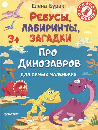 Бурак Е. Про динозавров. Ребусы, лабиринты, загадки для самых маленьких. 3+ шилова е беби йога и массаж для самых маленьких