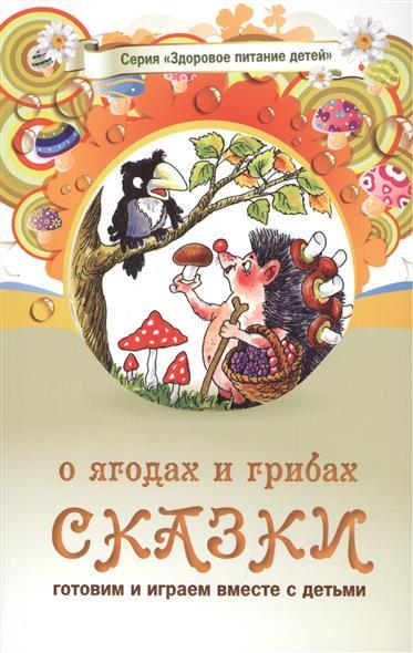 Сказки о ягодах и грибах. Сказки о целебных и полезных свойствах овощей с рецептами здорового и вкусного питания и творческими заданиями для детей и взрослых (0+)