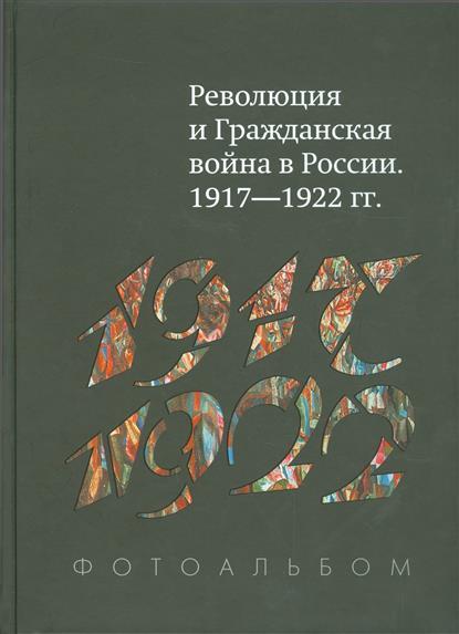 Революция и Гражданская война в России. 1917-1922 гг. Фотоальбом