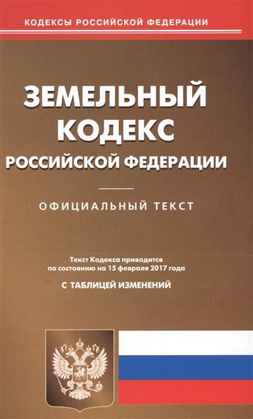 Земельный кодекс Российской Федерации. Официальный текст. Текст Кодекса приводится по состоянию на 15 февраля 2017 года с таблицей изменений