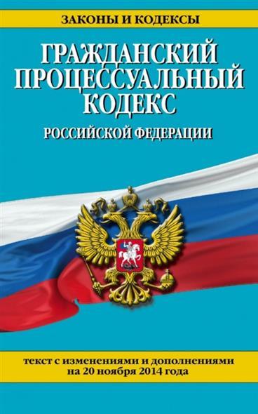 Гражданский процессуальный кодекс Российской Федерации. Текст с изменениями и дополнениями на 20 ноября 2014 года