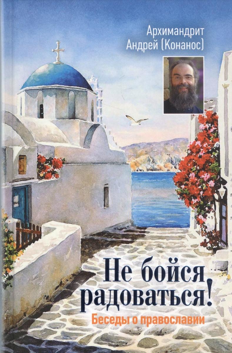 Архимандрит Андрей (Конанос) Не бойся радоваться! Беседы о православии