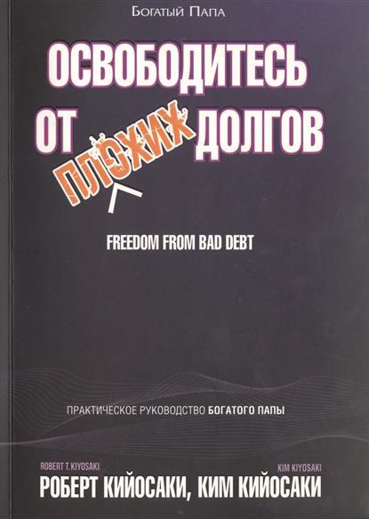 Освободитесь от плохих долгов. Практическое руководство Богатого Папы