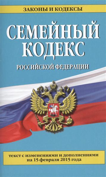 Семейный кодекс Российской Федерации. Текст с изменениями и дополнениями на 15 февраля 2015 года