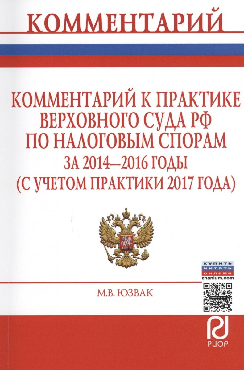 Комментарий к практике Верховного Суда РФ по налоговым спорам за 2014-2016 годы (с учетом практики 2017 года)