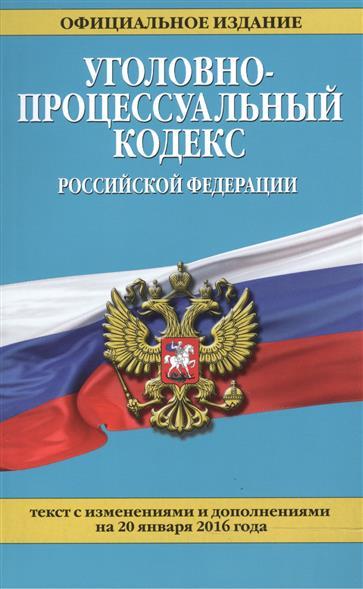 Уголовно-процессуальный кодекс Российской Федерации. Текст с изменениями и дополнениями на 20 января 2016 года