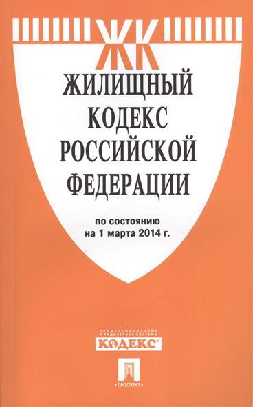Жилищный кодекс Российской Федерации по состоянию на 1 марта 2014 г.