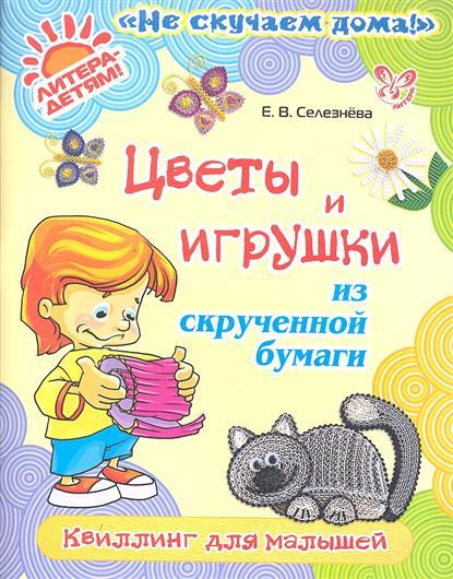 Селезнева Е. Цветы и игрушки из скрученной бумаги. Квиллинг для малышей селезнева е цветы и игрушки из скрученной бумаги квиллинг для малышей