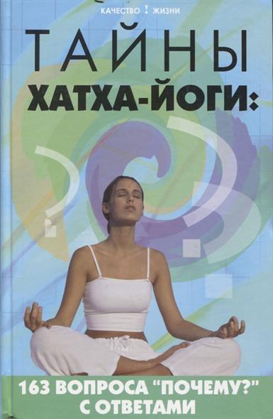 Тайны хатха-йоги 163 вопроса почему с ответами